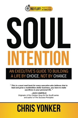 Soul Intention: An Executives Guide to Building a Life by Choice, Not by Chance