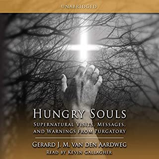 Hungry Souls: Supernatural Visits, Messages and Warnings from Purgatory                   By:                                                                                                                                 Gerard J. M. Van Den Aardweg                               Narrated by:                                                                                                                                 Kevin Gallagher                      Length: 4 hrs and 18 mins     17 ratings     Overall 4.9