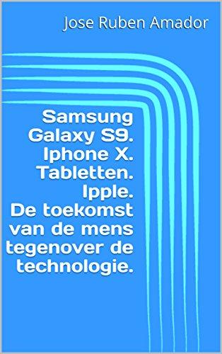 Samsung Galaxy S9. Iphone X. Tabletten. Ipple. De toekomst van de mens tegenover de technologie. (Dutch Edition)
