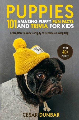 Puppies: 101 Amazing Puppy Fun Facts and Trivia for Kids: Learn How to Raise a Puppy to Become a Loving Dog (WITH 40+ PHOTOS!) (Dog Books)