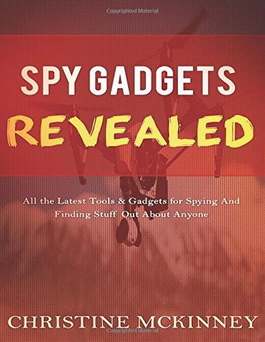 Spy Gadgets Revealed: All the Latest Tools & Gadgets for Spying And Finding Stuff Out About Anyone