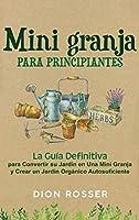 Mini granja para principiantes: La guía definitiva para convertir su jardín en una mini granja y crear un jardín orgánico autosuficiente