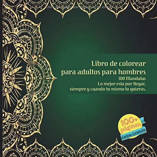 Libro de colorear para adultos para hombres 100 Mandalas - Lo mejor esta por llegar, siempre y cuando tu mismo lo quieras.