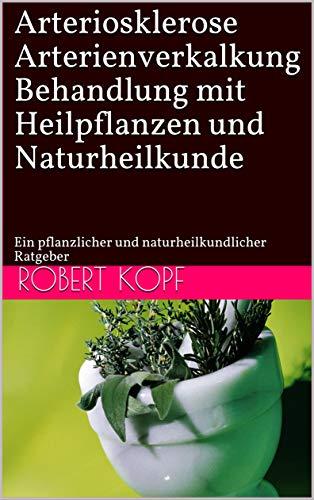 Arteriosklerose, Arterienverkalkung - Behandlung mit Heilpflanzen und Naturheilkunde: Ein...