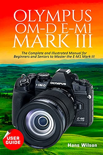 Olympus OM-D E-M1 Mark III User Guide: The Complete and Illustrated Manual for Beginners and Seniors to Master the E-M1 Mark III (English Edition)