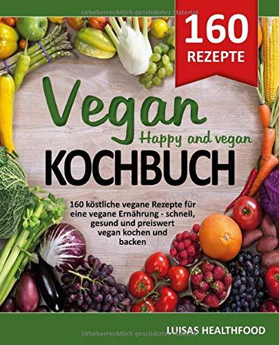 VEGAN KOCHBUCH - HAPPY AND VEGAN: 160 köstliche vegane Rezepte für eine vegane Ernährung - schnell, gesund und preiswert vegan kochen und vegan backen