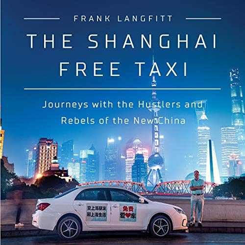 The Shanghai Free Taxi     Journeys with the Hustlers and Rebels of the New China              By:                                                                                                                                 Frank Langfitt                               Narrated by:                                                                                                                                 Frank Langfitt                      Length: 8 hrs and 25 mins     4 ratings     Overall 5.0