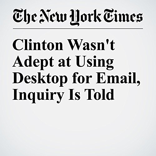 Clinton Wasn't Adept at Using Desktop for Email, Inquiry Is Told cover art