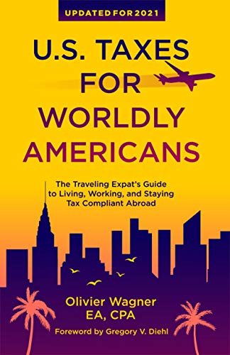 U.S. Taxes for Worldly Americans: The Traveling Expat's Guide to Living, Working, and Staying Tax Compliant Abroad (Updated for 2021)