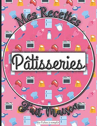 Mes Recettes Fait Maison Pâtisseries 60 Fiches à remplir: Livre pour écrire ses recettes gourmandes de gâteaux, tartes, biscuits, entremets, desserts… ... idéal à offrir aux pâtissiers, homme, femme