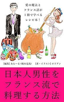 [オリアン, 橋本克哉]の日本人男性をフランス流で料理する方法: 愛の魔法とフランス語を1冊で学べるレシピ本! (Kukukita ブックス)