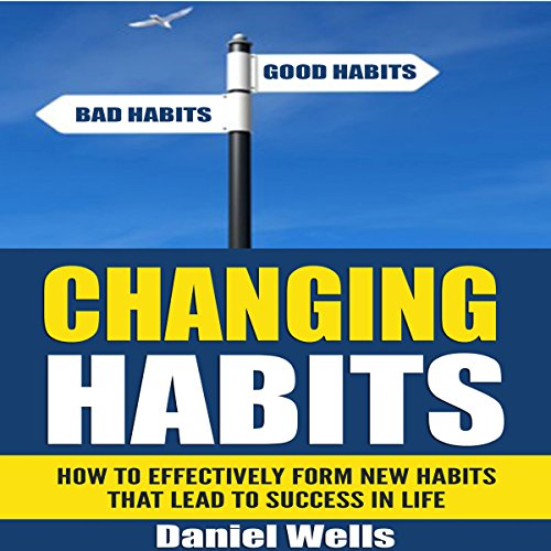 Changing Habits: How to Effectively Form New Habits That Lead to Success in Life audiobook cover art