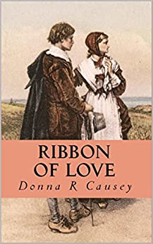 RIBBON OF LOVE: 2nd edition - A Novel of Colonial America (Tapestry of Love Book 1): Book 1 in Tapestry of Love Series by [Donna R Causey]