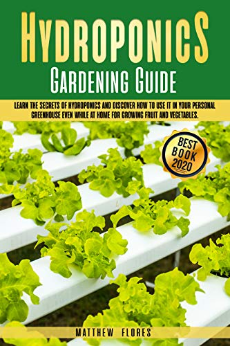 HYDROPONICS GARDENING GUIDE: LEARN THE SECRETS OF HYDROPONICS AND DISCOVER HOW TO USE IT IN YOUR PERSONAL GREENHOUSE EVEN WHILE AT HOME FOR GROWING FRUIT AND VEGETABLES by [MATTHEW FLORES]