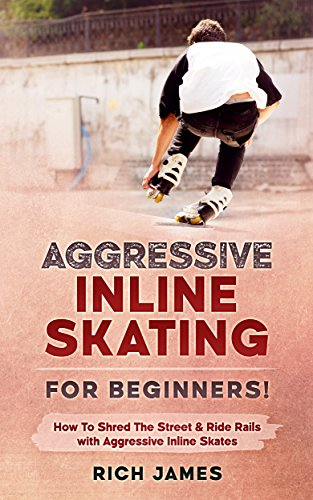 Aggressive Inline Skating: For Beginners! How To Shred The Street & Ride Rails with Aggressive Inline Skates (English Edition)