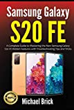 Samsung Galaxy S20 FE: A Complete Guide to Mastering the New Samsung Galaxy S20 FE Hidden Features with Troubleshooting Tips and Tricks