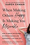 When Making Others Happy Is Making You Miserable: How to Break the Pattern of...