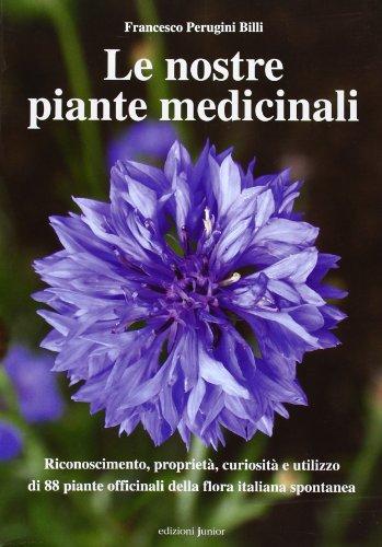 Le nostre piante medicinali. Riconoscimento, proprietà, curiosità e utilizzo di 80 piante officinali della flora italiana spontanea