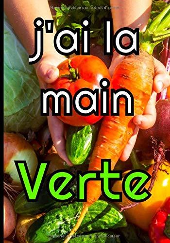 J'ai la main verte: Le carnet de bord idéal pour gérer votre jardin (plantes d'intérieurs et d'extérieurs, potager, fleurs...)