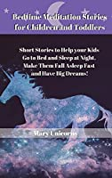 Bedtime Meditation Stories for Children and Toddlers: Short Stories to Help your Kids Go to Bed and Sleep at Night. Make Them Fall Asleep Fast and Have Big Dreams!