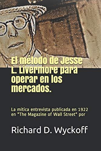 El Método de Jesse L. Livermore Para Operar En Los Mercados: La entrevista de Jesse Livermore realizada por Richard Wyckoff y publicada en The magazine of Wall Street en 1922.