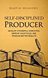 Self-Disciplined Producer: Develop a Powerful Work Ethic, Improve Your Focus, and Produce Better Results (Simple Self-Discipline)
