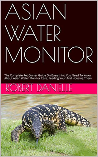 ASIAN WATER MONITOR: The Complete Pet Owner Guide On Everything You Need To Know About Asian Water Monitor Care, Feeding Your And Housing Them (English Edition)
