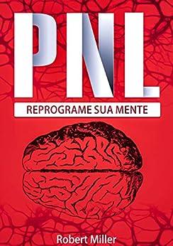 PNL: Segredos Para Reprogramar Sua Mente com Programação Neurolinguística: (Reprogramando sua mente para o sucesso) por [Robert Miller]