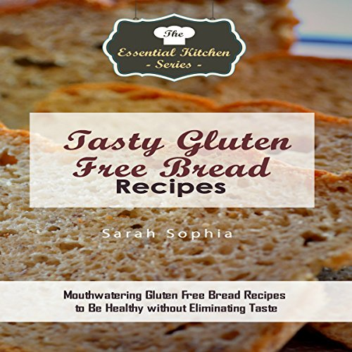 Tasty Gluten Free Bread Recipes: Mouthwatering Gluten Free Bread Recipes to Be Healthy Without Eliminating Taste audiobook cover art