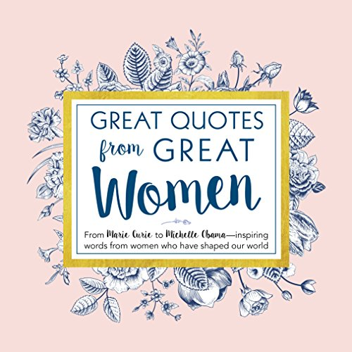 Great Quotes from Great Women: Words from the Women Who Shaped the World (Women Empowerment and Inspirational Gifts for Women)