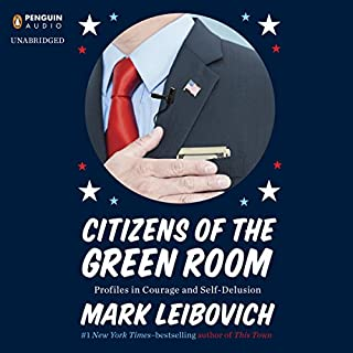 Citizens of the Green Room     Profiles in Courage and Self-Delusion              By:                                                                                                                                 Mark Leibovich                               Narrated by:                                                                                                                                 Joe Barrett                      Length: 8 hrs and 20 mins     43 ratings     Overall 3.7