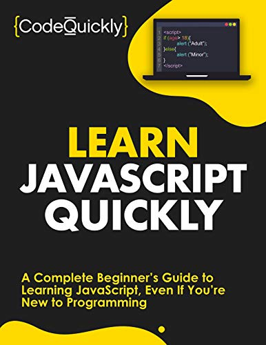 Learn JavaScript Quickly: A Complete Beginner's Guide to Learning JavaScript, Even If You're New to Programming (Crash Course With Hands-On Project Book 5)