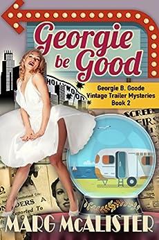 Georgie Be Good: Georgie B. Goode Vintage Trailer Mysteries Book 2 by [Marg McAlister]