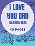 I Love You Dad - Coloring Book: Perfect Gifts For Dad. 40 Coloring Pages - Cars and More!