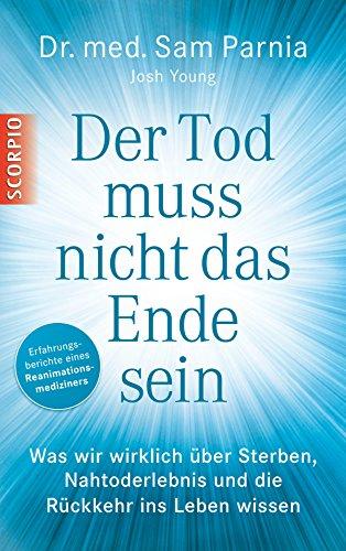 Der Tod muss nicht das Ende sein: Was wir wirklich über Sterben, Nahtoderlebnis und die Rückkehr ins Leben wissen (German Edition)