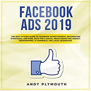 Facebook Ads 2019: The Best Fu*King Guide to Facebook Advertisement, Retargeting Strategies, and Pixel Data for a Social Media Marketing Agency, Dropshipping, E-Commerce, and Local Businesses                   By:                                                                                                                                 Andy Plymouth                               Narrated by:                                                                                                                                 Dean Eby                      Length: 3 hrs and 10 mins     Not rated yet     Overall 0.0