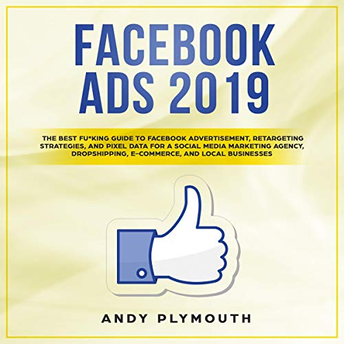 Facebook Ads 2019: The Best Fu*King Guide to Facebook Advertisement, Retargeting Strategies, and Pixel Data for a Social Media Marketing Agency, Dropshipping, E-Commerce, and Local Businesses cover art