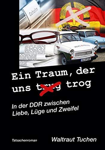 Ein Traum der uns trug/trog: In der DDR zwischen Liebe, Lüge und Zweifel