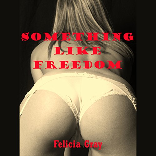 Something Like Freedom     A BDSM Erotica Story              By:                                                                                                                                 Felicia Gray                               Narrated by:                                                                                                                                 Sierra Kline                      Length: 19 mins     Not rated yet     Overall 0.0