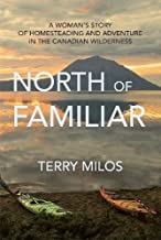 North of Familiar: A Woman's Story of Homesteading and Adventure in the Canadian Wilderness