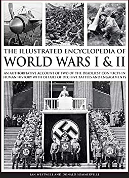Hardcover Complete Illustrated Encyclopedia of World Wars I & II: An Authoritative Account Of Two Of The Deadliest Conflicts In Human History With Details Of Decisive Battles And Engagements Book