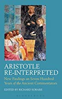 Aristotle Re-Interpreted: New Findings on Seven Hundred Years of the Ancient Commentators (Ancient Commentators on Aristotle)