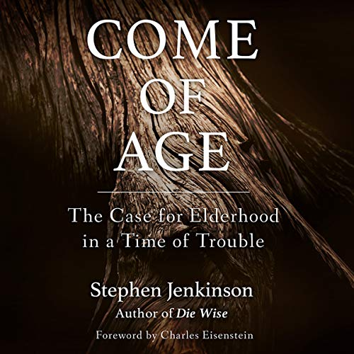 Come of Age     The Case for Elderhood in a Time of Trouble              Written by:                                                                                                                                 Stephen Jenkinson,                                                                                        Charles Eisenstein - foreword                               Narrated by:                                                                                                                                 Stephen Jenkinson                      Length: 17 hrs and 55 mins     1 rating     Overall 5.0