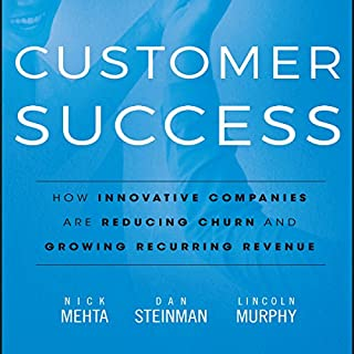Customer Success     How Innovative Companies Are Reducing Churn and Growing Recurring Revenue              By:                                                                                                                                 Nick Mehta,                                                                                        Dan Steinman,                                                                                        Lincoln Murphy                               Narrated by:                                                                                                                                 Tim Andres Pabon                      Length: 8 hrs and 25 mins     3 ratings     Overall 4.7