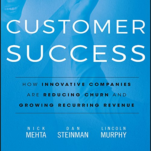 Customer Success     How Innovative Companies Are Reducing Churn and Growing Recurring Revenue              By:                                                                                                                                 Nick Mehta,                                                                                        Dan Steinman,                                                                                        Lincoln Murphy                               Narrated by:                                                                                                                                 Tim Andres Pabon                      Length: 8 hrs and 25 mins     144 ratings     Overall 4.4