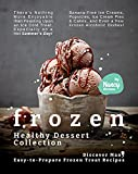 Frozen Healthy Dessert Collection: Discover Many Easy-to-Prepare Frozen Treat Recipes - There's Nothing More Enjoyable than Feasting Upon an Ice-Cold Treat, Especially on a Hot Summer's Day!
