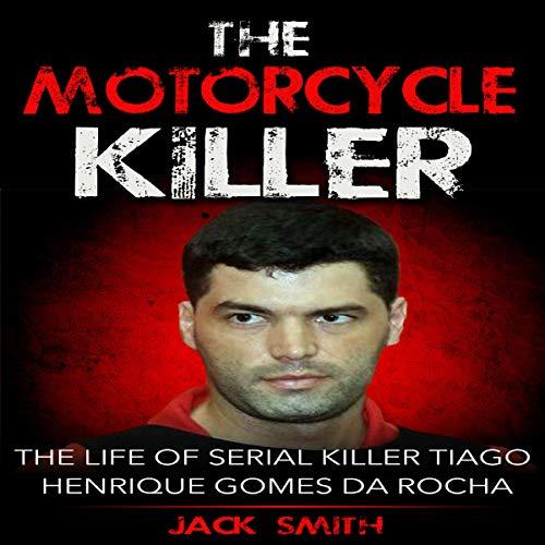 The Motorcycle Killer: The Life of Serial Killer Tiago Henrique Gomes de Rocha audiobook cover art