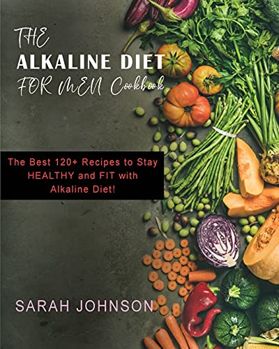 Alkaline Diet for Men: The Best 120+ Recipes to Stay HEALTHY and FIT with Alkaline Diet!