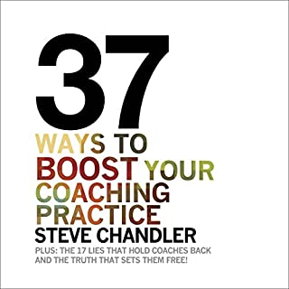 37 Ways to BOOST Your Coaching Practice     Plus: The 17 Lies That Hold Coaches Back and the Truth That Sets Them Free              By:                                                                                                                                 Steve Chandler                               Narrated by:                                                                                                                                 Donna Terrence                      Length: 2 hrs and 9 mins     79 ratings     Overall 4.4