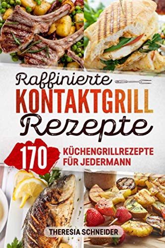 Raffinierte Kontaktgrill Rezepte: Das Kochbuch mit 170 Küchengrillrezepte für jedermann. Ob Süß oder Pikant hier ist für jeden Elektrogrill Fan ein ... Gemüse, Vegetarisch oder für Naschkatzen.